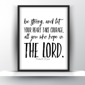 Be Strong, And Let Your Heart Take Courage, All You Who Hope In the Lord. Psalm 31:24 – Printable