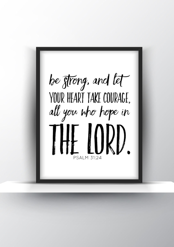 Be Strong, And Let Your Heart Take Courage, All You Who Hope In the Lord. Psalm 31 Vs 24