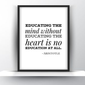 Educating The Mind Without Educating The Heart Is No Education At All – Aristotle
