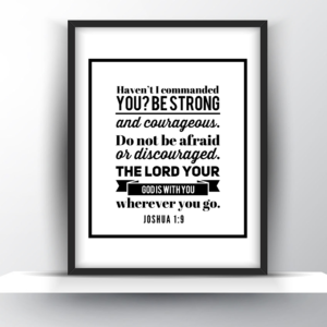 Haven't I Commanded You? Be Strong and Courageous. Don't Be Afraid Or Discouraged. The Lord Your God Is With You Wherever You Go. Joshua 1:9 – Printable