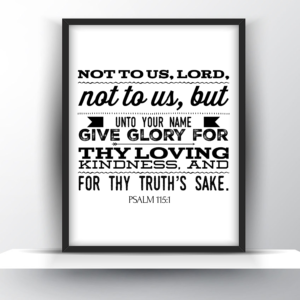 Not To Us, Lord, Not To Us, But Unto Your Name Give Glory For Thy Loving Kindness, And For Thy Truth's Sake. Psalm 115:1 – Printable