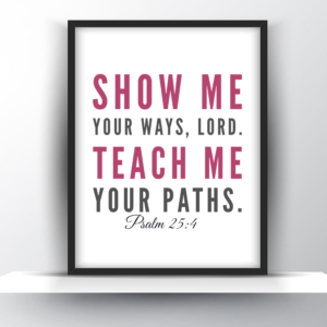 Show Me Your Ways Lord. Teach Me Your Paths. Psalm 25 vs 4
