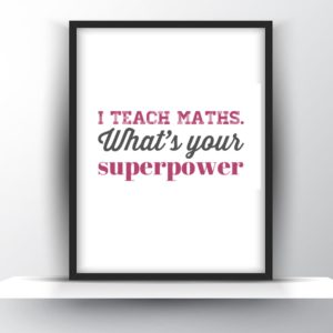 I Teach Maths. Whats your superpower