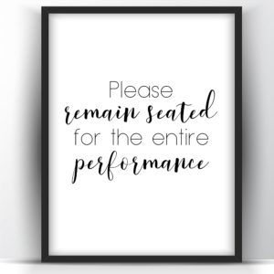 Please Remain Seated For The Entire Performance -Printable
